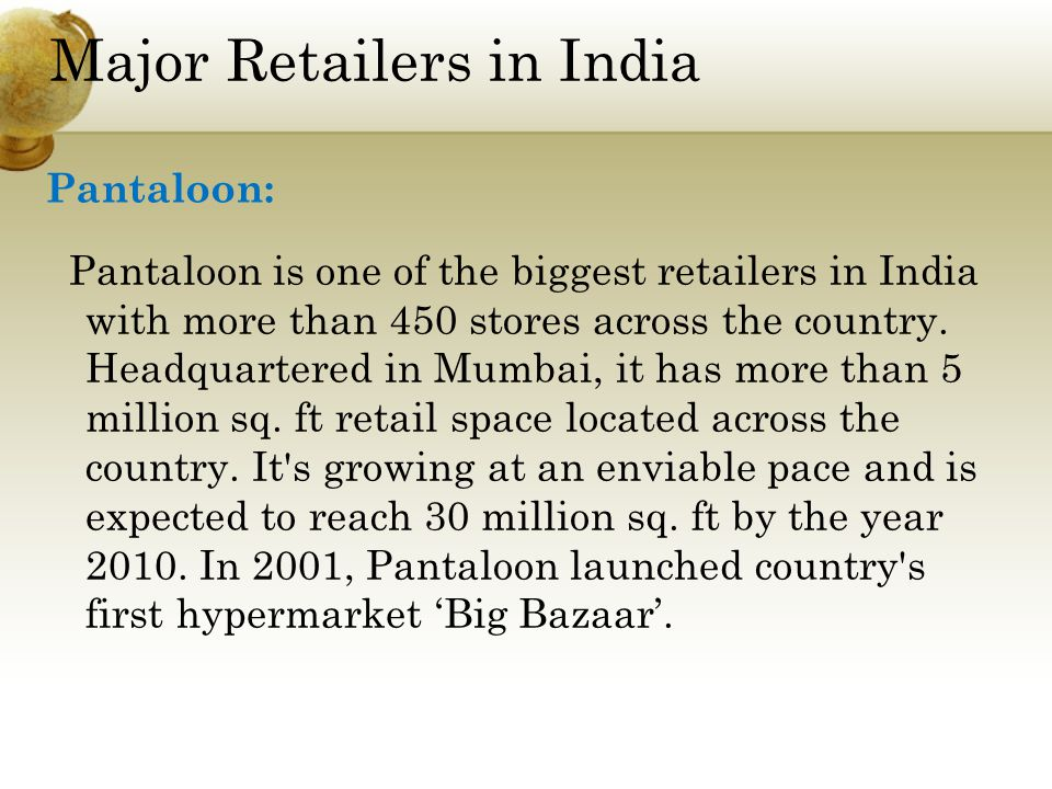 Major Retailers in India Pantaloon is one of the biggest retailers in India with more than 450 stores across the country.