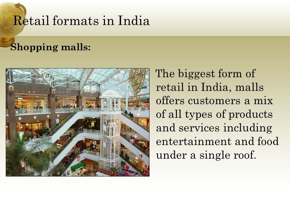 Retail formats in India T he biggest form of retail in India, malls offers customers a mix of all types of products and services including entertainment and food under a single roof.