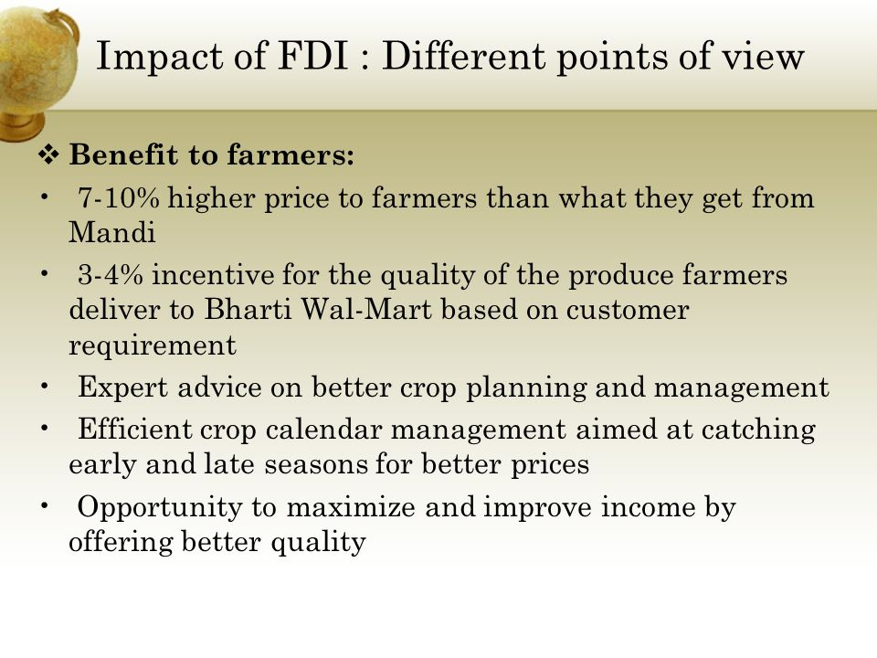 Impact of FDI : Different points of view  Benefit to farmers: 7-10% higher price to farmers than what they get from Mandi 3-4% incentive for the quality of the produce farmers deliver to Bharti Wal-Mart based on customer requirement Expert advice on better crop planning and management Efficient crop calendar management aimed at catching early and late seasons for better prices Opportunity to maximize and improve income by offering better quality