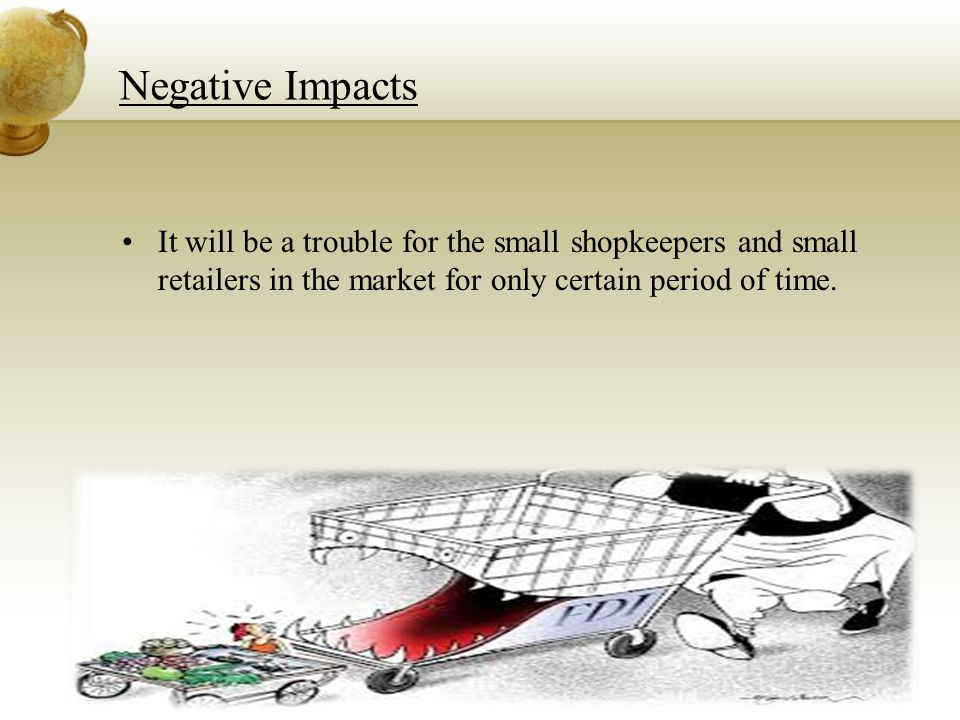 Negative Impacts It will be a trouble for the small shopkeepers and small retailers in the market for only certain period of time.