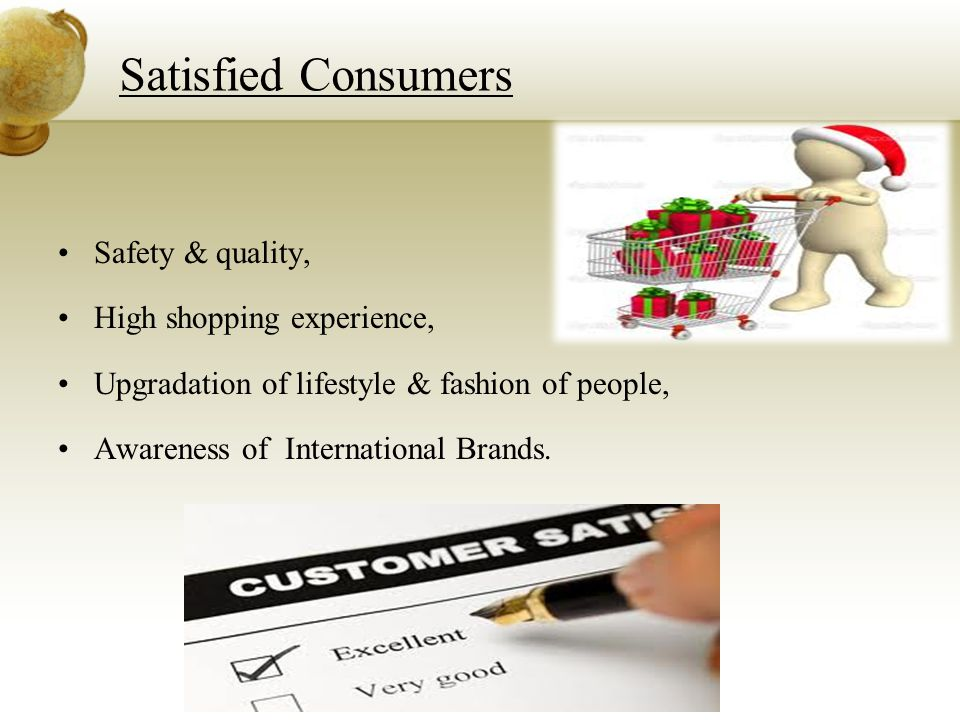Satisfied Consumers Safety & quality, High shopping experience, Upgradation of lifestyle & fashion of people, Awareness of International Brands.