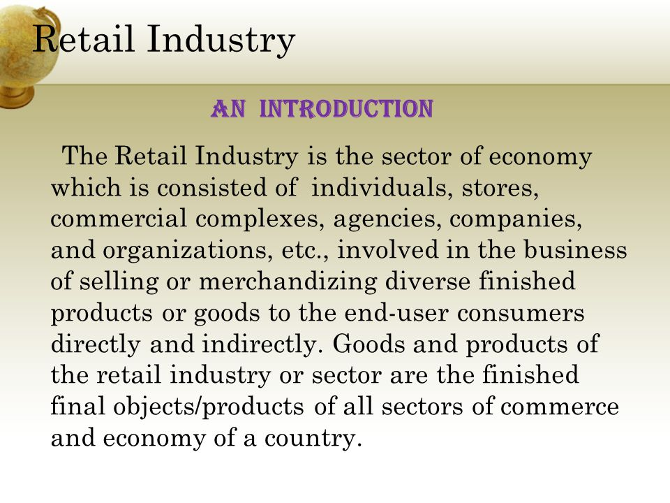 Retail Industry The Retail Industry is the sector of economy which is consisted of individuals, stores, commercial complexes, agencies, companies, and organizations, etc., involved in the business of selling or merchandizing diverse finished products or goods to the end-user consumers directly and indirectly.