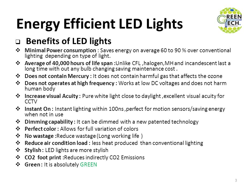Energy Efficient LED Lights  Benefits of LED lights  Minimal Power consumption : Saves energy on average 60 to 90 % over conventional lighting depen