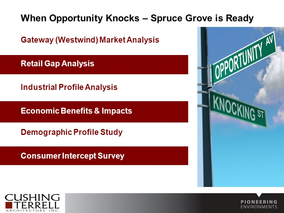 When Opportunity Knocks – Spruce Grove is Ready Gateway (Westwind) Market Analysis Retail Gap Analysis Industrial Profile Analysis Economic Benefits & Impacts Demographic Profile Study Consumer Intercept Survey
