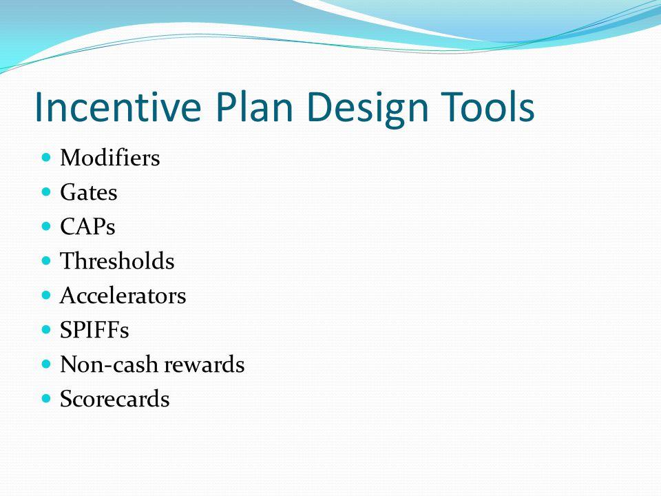 Incentive Plan Design Tools Modifiers Gates CAPs Thresholds Accelerators SPIFFs Non-cash rewards Scorecards