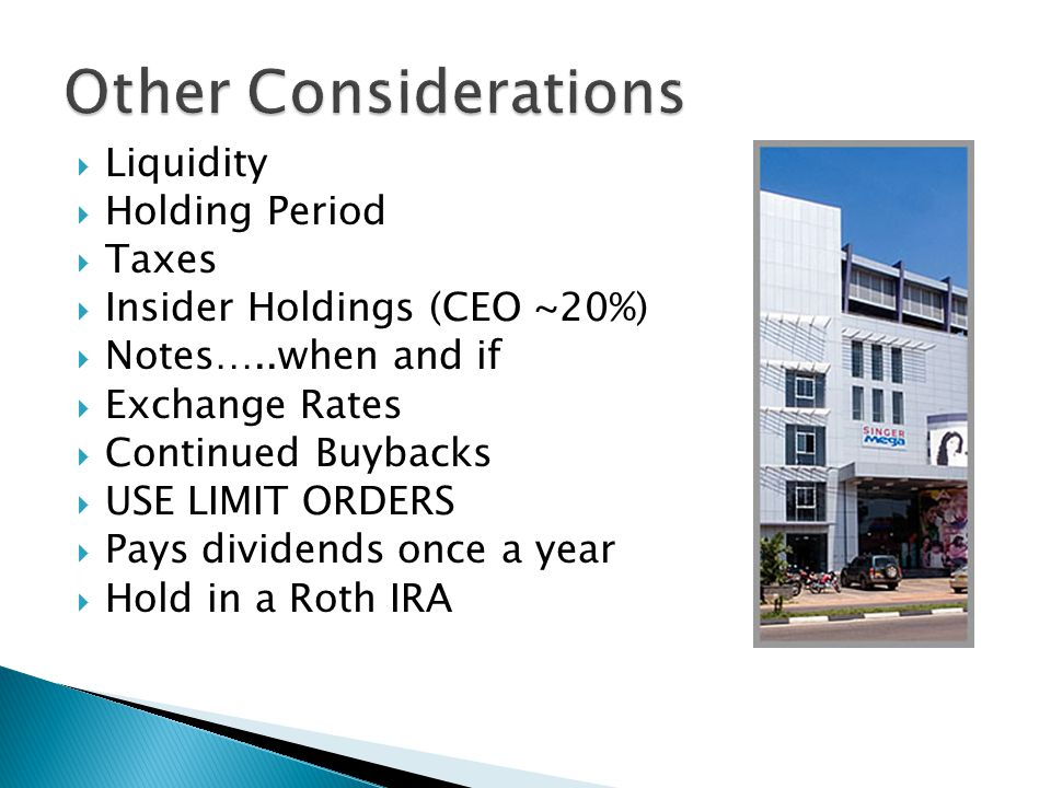  Liquidity  Holding Period  Taxes  Insider Holdings (CEO ~20%)  Notes…..when and if  Exchange Rates  Continued Buybacks  USE LIMIT ORDERS  Pays dividends once a year  Hold in a Roth IRA