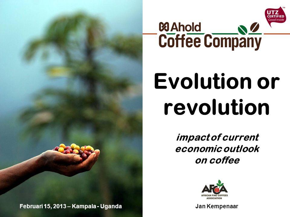 Evolution or revolution impact of current economic outlook on coffee Jan KempenaarFebruari 15, 2013 – Kampala - Uganda