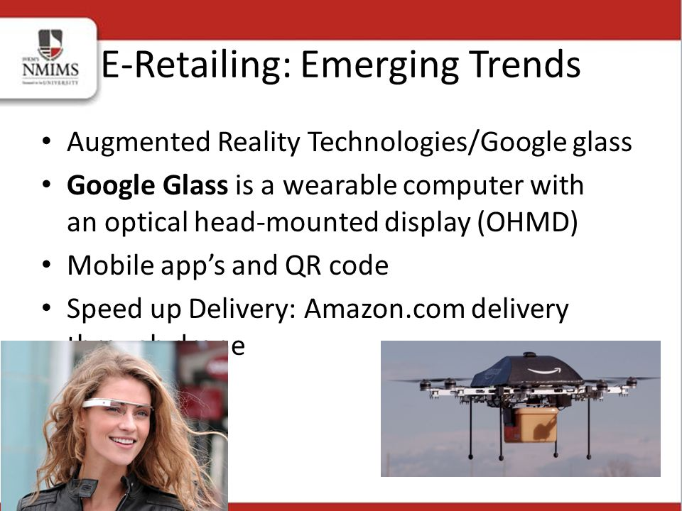 Augmented Reality Technologies/Google glass Google Glass is a wearable computer with an optical head-mounted display (OHMD) Mobile app's and QR code Speed up Delivery: Amazon.com delivery through drone E-Retailing: Emerging Trends