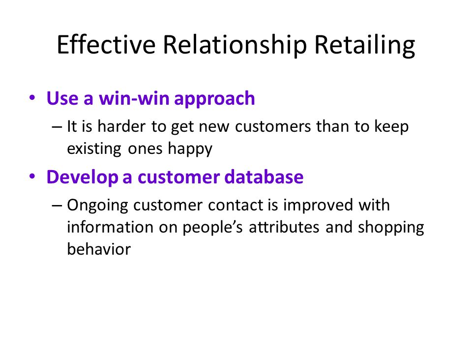 Effective Relationship Retailing Use a win-win approach – It is harder to get new customers than to keep existing ones happy Develop a customer databa