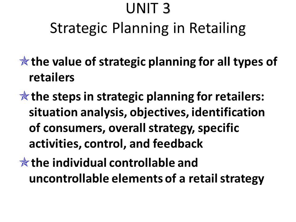 3 UNIT 3 Strategic Planning in Retailing  the value of strategic planning for all types of retailers  the steps in strategic planning for retailers:
