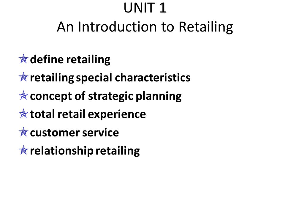 1 UNIT 1 An Introduction to Retailing  define retailing  retailing special characteristics  concept of strategic planning  total retail experience