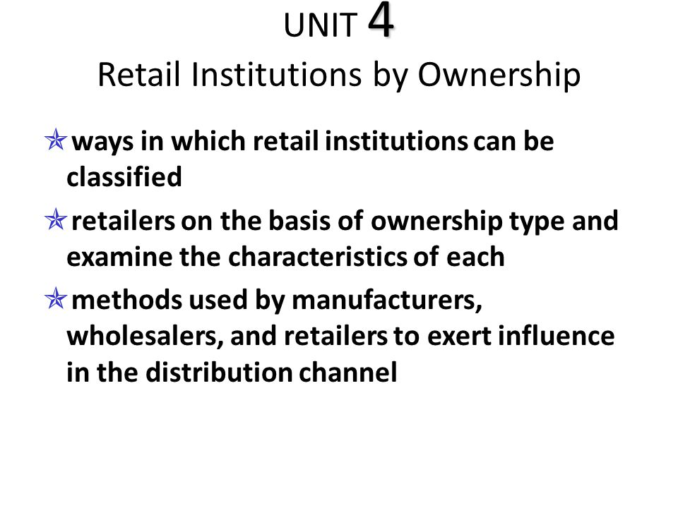 4 UNIT 4 Retail Institutions by Ownership  ways in which retail institutions can be classified  retailers on the basis of ownership type and examine