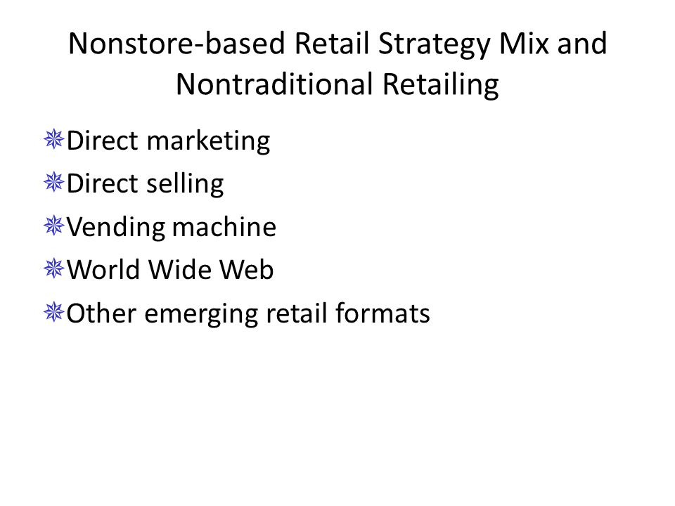 Nonstore-based Retail Strategy Mix and Nontraditional Retailing  Direct marketing  Direct selling  Vending machine  World Wide Web  Other emergin