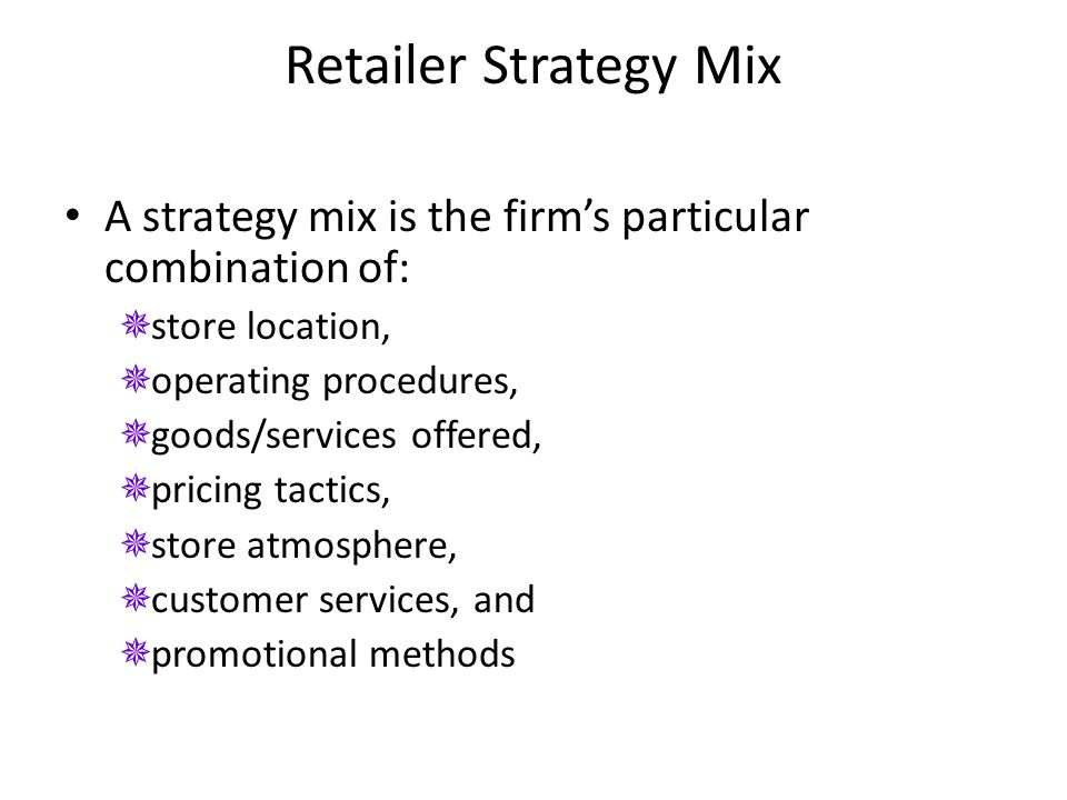 Retailer Strategy Mix A strategy mix is the firm's particular combination of:  store location,  operating procedures,  goods/services offered,  pr