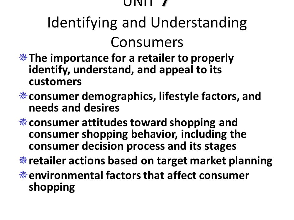 7 UNIT 7 Identifying and Understanding Consumers  The importance for a retailer to properly identify, understand, and appeal to its customers  consu