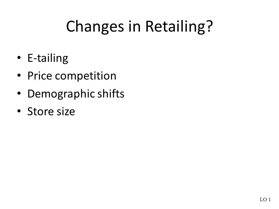 Changes in Retailing? E-tailing Price competition Demographic shifts Store size LO 1