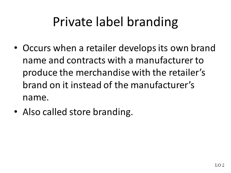 Private label branding Occurs when a retailer develops its own brand name and contracts with a manufacturer to produce the merchandise with the retail