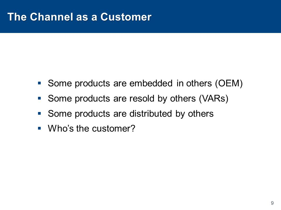 The Channel as a Customer  Some products are embedded in others (OEM)  Some products are resold by others (VARs)  Some products are distributed by