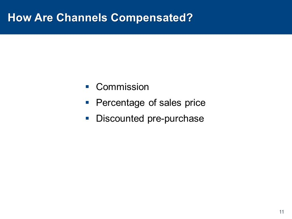 How Are Channels Compensated?  Commission  Percentage of sales price  Discounted pre-purchase 11