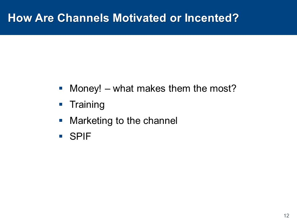 How Are Channels Motivated or Incented?  Money! – what makes them the most?  Training  Marketing to the channel  SPIF 12