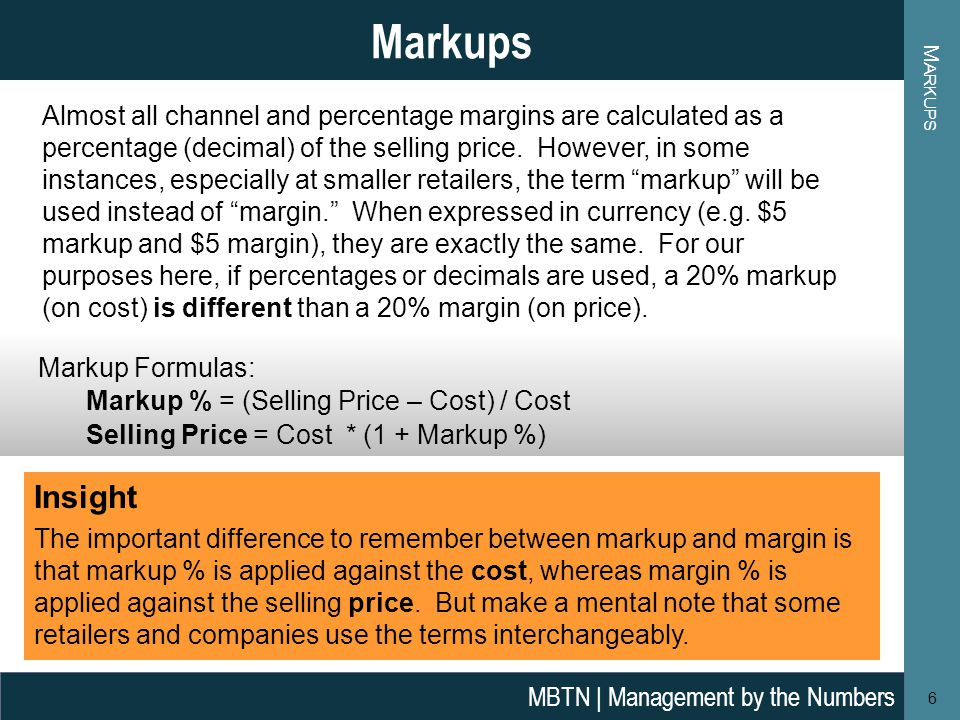 M ARKUPS 6 Markups MBTN | Management by the Numbers Markup Formulas: Markup % = (Selling Price – Cost) / Cost Selling Price = Cost * (1 + Markup %) Al