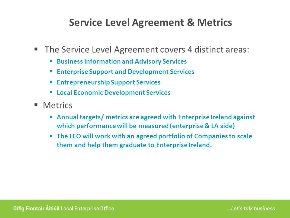 Service Level Agreement & Metrics  The Service Level Agreement covers 4 distinct areas:  Business Information and Advisory Services  Enterprise Support and Development Services  Entrepreneurship Support Services  Local Economic Development Services  Metrics  Annual targets/ metrics are agreed with Enterprise Ireland against which performance will be measured (enterprise & LA side)  The LEO will work with an agreed portfolio of Companies to scale them and help them graduate to Enterprise Ireland.