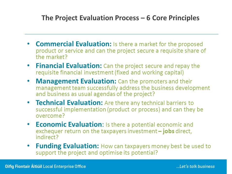 The Project Evaluation Process – 6 Core Principles Commercial Evaluation: Is there a market for the proposed product or service and can the project secure a requisite share of the market.