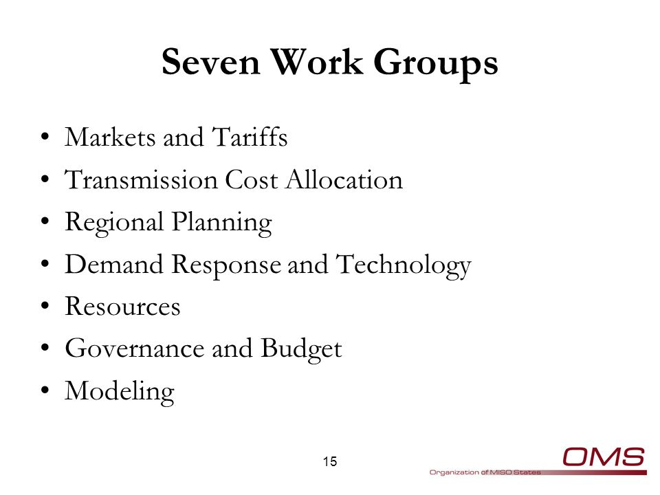 Seven Work Groups Markets and Tariffs Transmission Cost Allocation Regional Planning Demand Response and Technology Resources Governance and Budget Modeling 15