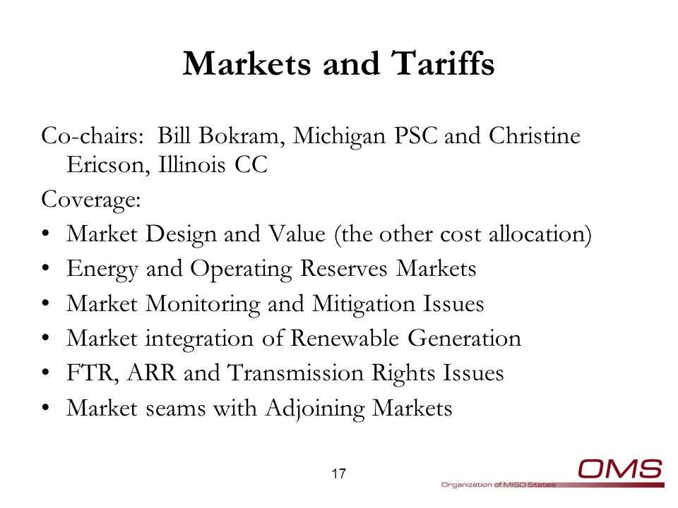 Markets and Tariffs Co-chairs: Bill Bokram, Michigan PSC and Christine Ericson, Illinois CC Coverage: Market Design and Value (the other cost allocation) Energy and Operating Reserves Markets Market Monitoring and Mitigation Issues Market integration of Renewable Generation FTR, ARR and Transmission Rights Issues Market seams with Adjoining Markets 17