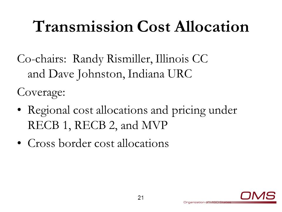 Transmission Cost Allocation Co-chairs: Randy Rismiller, Illinois CC and Dave Johnston, Indiana URC Coverage: Regional cost allocations and pricing under RECB 1, RECB 2, and MVP Cross border cost allocations 21