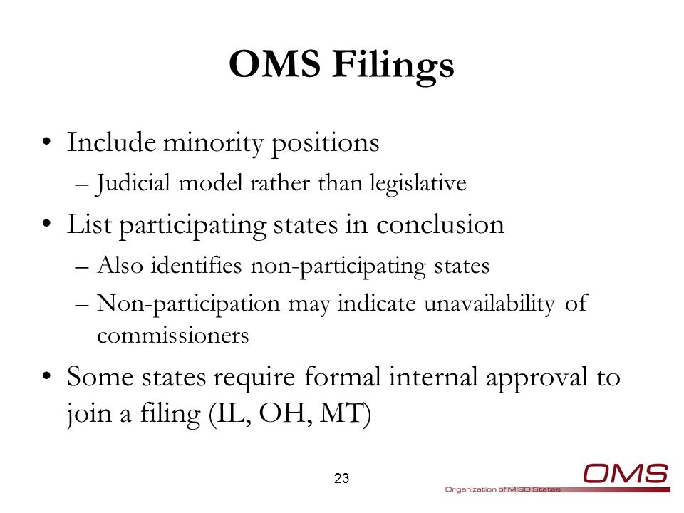OMS Filings Include minority positions –Judicial model rather than legislative List participating states in conclusion –Also identifies non-participating states –Non-participation may indicate unavailability of commissioners Some states require formal internal approval to join a filing (IL, OH, MT) 23