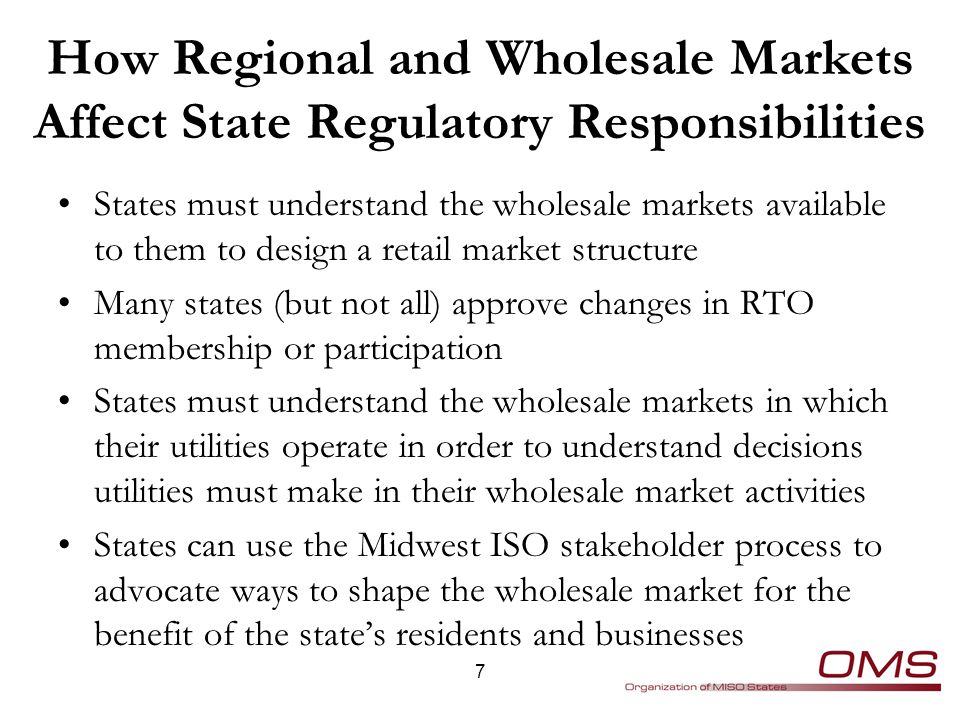 How Regional and Wholesale Markets Affect State Regulatory Responsibilities States must understand the wholesale markets available to them to design a retail market structure Many states (but not all) approve changes in RTO membership or participation States must understand the wholesale markets in which their utilities operate in order to understand decisions utilities must make in their wholesale market activities States can use the Midwest ISO stakeholder process to advocate ways to shape the wholesale market for the benefit of the state's residents and businesses 7