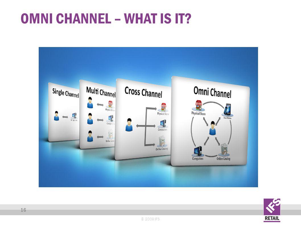 OMNI CHANNEL – WHAT IS IT © 2009 IFS 16