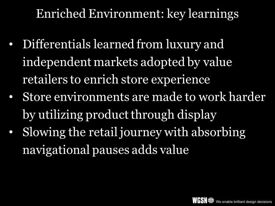 Enriched Environment: key learnings Differentials learned from luxury and independent markets adopted by value retailers to enrich store experience Store environments are made to work harder by utilizing product through display Slowing the retail journey with absorbing navigational pauses adds value