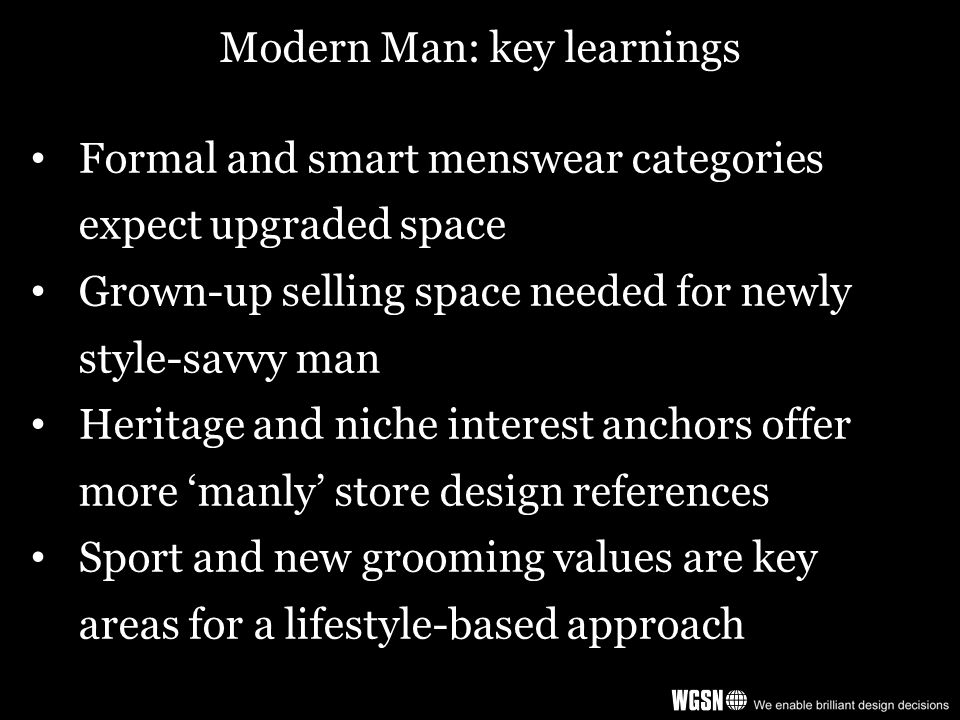 Modern Man: key learnings Formal and smart menswear categories expect upgraded space Grown-up selling space needed for newly style-savvy man Heritage and niche interest anchors offer more 'manly' store design references Sport and new grooming values are key areas for a lifestyle-based approach