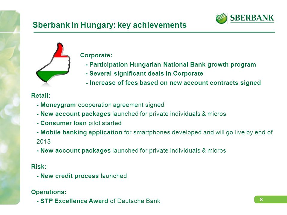 8 Sberbank in Hungary: key achievements Retail: - Moneygram cooperation agreement signed - New account packages launched for private individuals & micros - Consumer loan pilot started - Mobile banking application for smartphones developed and will go live by end of 2013 - New account packages launched for private individuals & micros Risk: - New credit process launched Operations: - STP Excellence Award of Deutsche Bank Corporate: - Participation Hungarian National Bank growth program - Several significant deals in Corporate - Increase of fees based on new account contracts signed