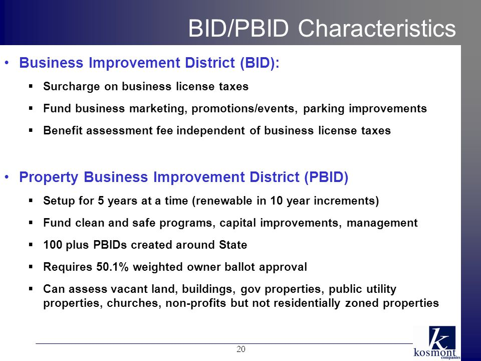 BID/PBID Characteristics Business Improvement District (BID):  Surcharge on business license taxes  Fund business marketing, promotions/events, parking improvements  Benefit assessment fee independent of business license taxes Property Business Improvement District (PBID)  Setup for 5 years at a time (renewable in 10 year increments)  Fund clean and safe programs, capital improvements, management  100 plus PBIDs created around State  Requires 50.1% weighted owner ballot approval  Can assess vacant land, buildings, gov properties, public utility properties, churches, non-profits but not residentially zoned properties 20