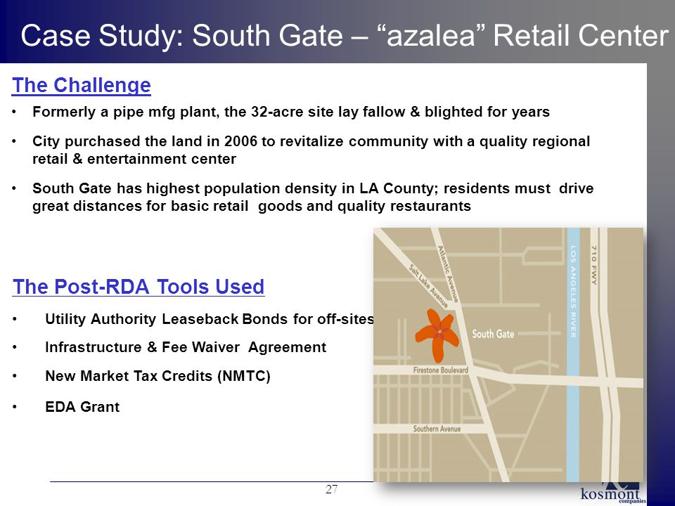 27 Case Study: South Gate – azalea Retail Center The Post-RDA Tools Used Utility Authority Leaseback Bonds for off-sites Infrastructure & Fee Waiver Agreement New Market Tax Credits (NMTC) EDA Grant The Challenge Formerly a pipe mfg plant, the 32-acre site lay fallow & blighted for years City purchased the land in 2006 to revitalize community with a quality regional retail & entertainment center South Gate has highest population density in LA County; residents must drive great distances for basic retail goods and quality restaurants