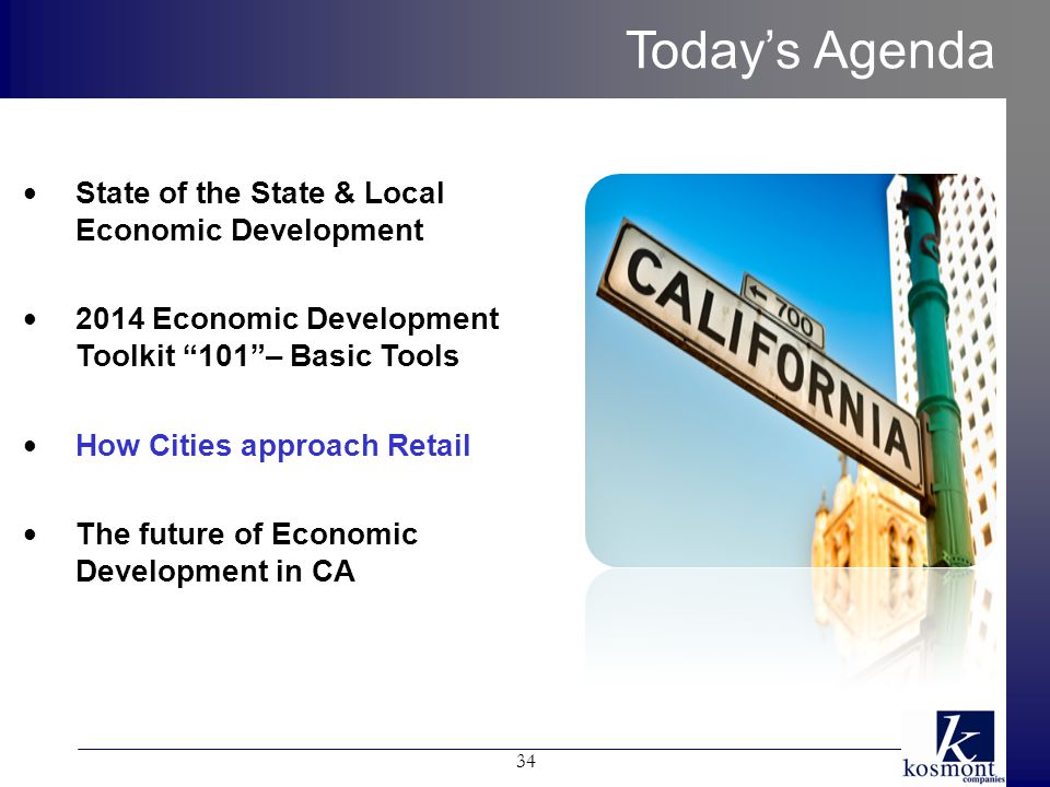 Today's Agenda 34 State of the State & Local Economic Development 2014 Economic Development Toolkit 101 – Basic Tools How Cities approach Retail The future of Economic Development in CA