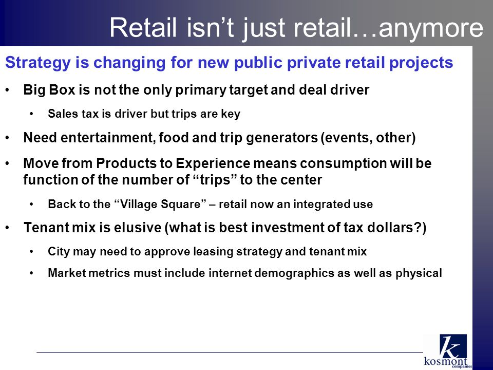 Retail isn't just retail…anymore Strategy is changing for new public private retail projects Big Box is not the only primary target and deal driver Sales tax is driver but trips are key Need entertainment, food and trip generators (events, other) Move from Products to Experience means consumption will be function of the number of trips to the center Back to the Village Square – retail now an integrated use Tenant mix is elusive (what is best investment of tax dollars ) City may need to approve leasing strategy and tenant mix Market metrics must include internet demographics as well as physical