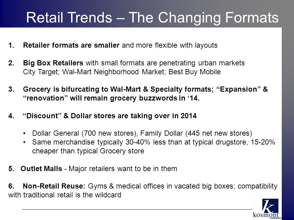 1.Retailer formats are smaller and more flexible with layouts 2.Big Box Retailers with small formats are penetrating urban markets City Target; Wal-Mart Neighborhood Market; Best Buy Mobile 3.Grocery is bifurcating to Wal-Mart & Specialty formats; Expansion & renovation will remain grocery buzzwords in '14.