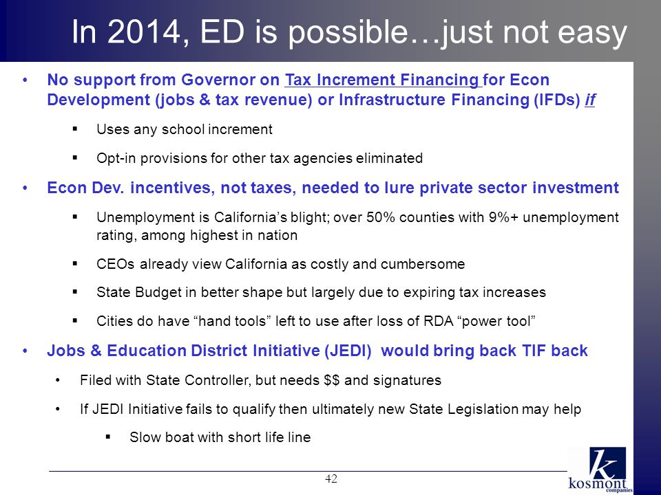 In 2014, ED is possible…just not easy No support from Governor on Tax Increment Financing for Econ Development (jobs & tax revenue) or Infrastructure Financing (IFDs) if  Uses any school increment  Opt-in provisions for other tax agencies eliminated Econ Dev.