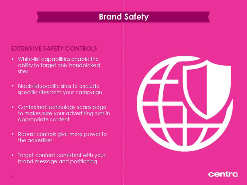 Brand Safety 11 White-list capabilities enable the ability to target only handpicked sites Black-list specific sites to exclude specific sites from yo
