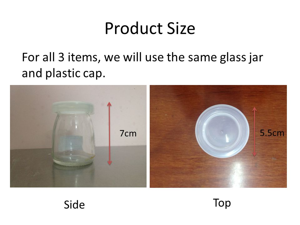 Product Size For all 3 items, we will use the same glass jar and plastic cap. 7cm 5.5cm Side Top