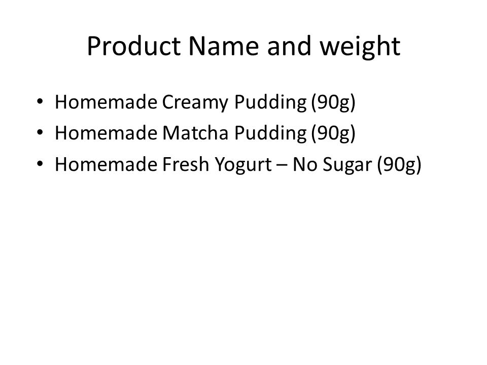 Product Name and weight Homemade Creamy Pudding (90g) Homemade Matcha Pudding (90g) Homemade Fresh Yogurt – No Sugar (90g)