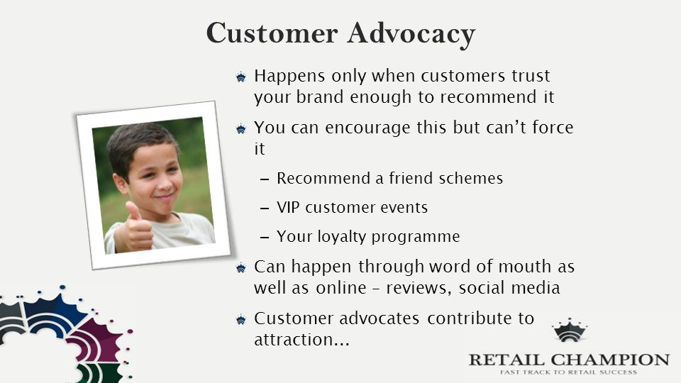 Customer Advocacy Happens only when customers trust your brand enough to recommend it You can encourage this but can't force it – Recommend a friend schemes – VIP customer events – Your loyalty programme Can happen through word of mouth as well as online – reviews, social media Customer advocates contribute to attraction...