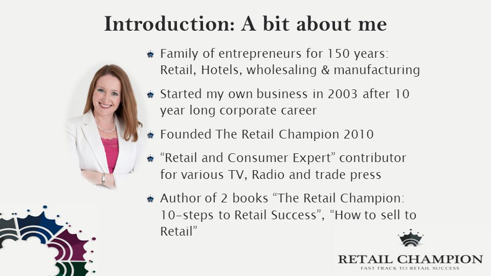 Introduction: A bit about me Family of entrepreneurs for 150 years: Retail, Hotels, wholesaling & manufacturing Started my own business in 2003 after 10 year long corporate career Founded The Retail Champion 2010 Retail and Consumer Expert contributor for various TV, Radio and trade press Author of 2 books The Retail Champion: 10-steps to Retail Success , How to sell to Retail