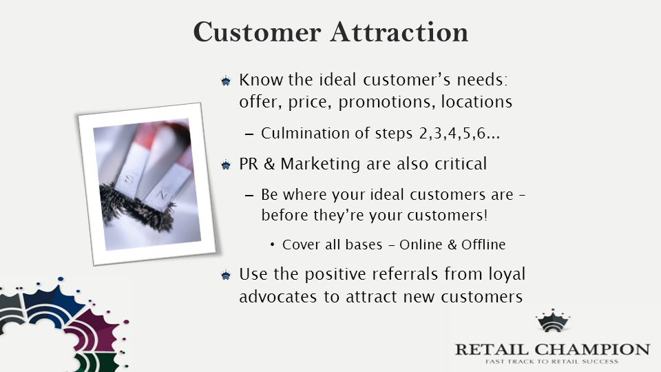 Customer Attraction Know the ideal customer's needs: offer, price, promotions, locations – Culmination of steps 2,3,4,5,6...