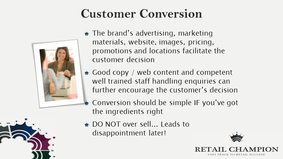 Customer Conversion The brand's advertising, marketing materials, website, images, pricing, promotions and locations facilitate the customer decision Good copy / web content and competent well trained staff handling enquiries can further encourage the customer's decision Conversion should be simple IF you've got the ingredients right DO NOT over sell...