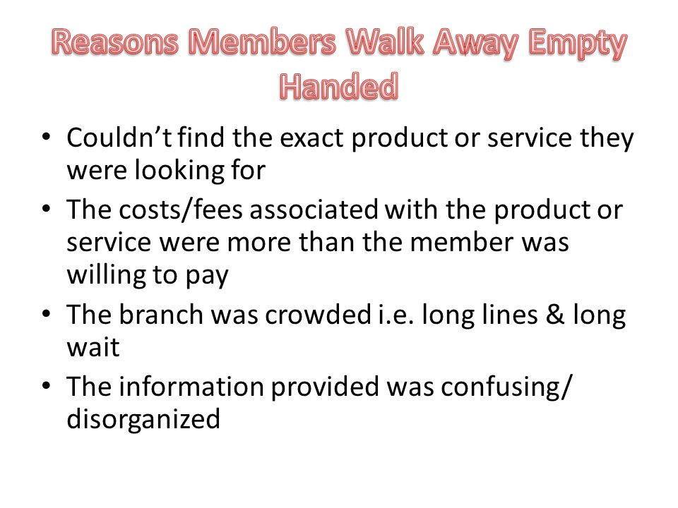 Couldn't find the exact product or service they were looking for The costs/fees associated with the product or service were more than the member was willing to pay The branch was crowded i.e.